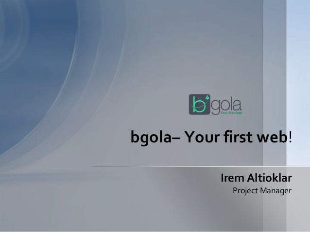 Irem Altioklar Project Manager bgola– Your first web!