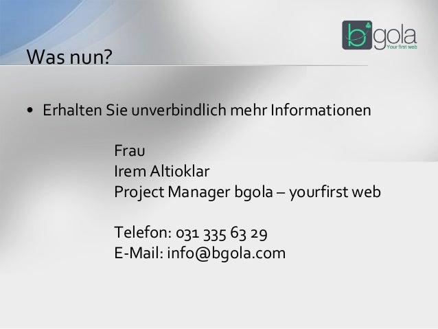 • Erhalten Sie unverbindlich mehr Informationen Frau Irem Altioklar Project Manager bgola – yourfirst web Telefon: 031 335...