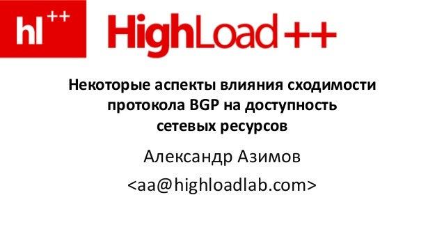 Некоторые аспекты влияния сходимости протокола BGP на доступность сетевых ресурсов Александр Азимов <aa@highloadlab.com>