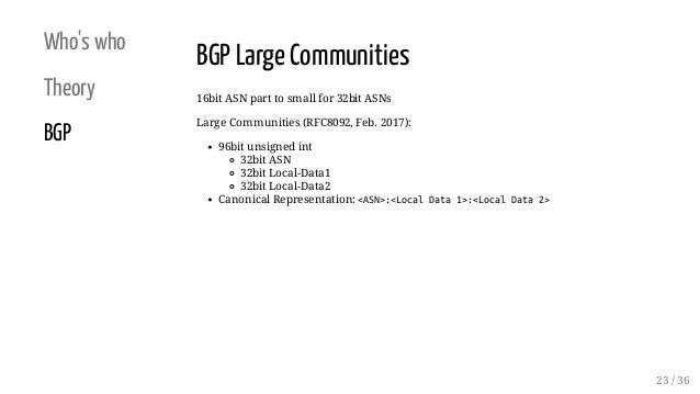 Who's who Theory BGP BGP Large Communities 16bit ASN part to small for 32bit ASNs Large Communities (RFC8092, Feb. 2017): ...