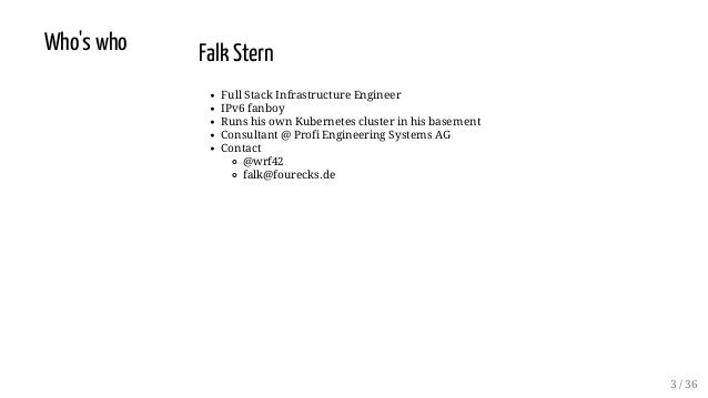 Who's who Falk Stern Full Stack Infrastructure Engineer IPv6 fanboy Runs his own Kubernetes cluster in his basement Consul...
