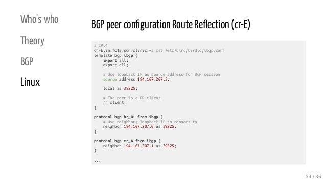 Who's who Theory BGP Linux BGP peer con guration Route Re ection (cr-E) # IPv4 cr-E.in.fc13.sdn.clinic:~# cat /etc/bird/bi...