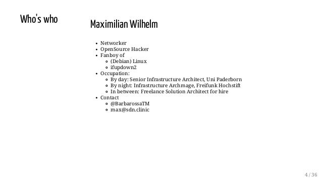 Who's who Maximilian Wilhelm Networker OpenSource Hacker Fanboy of (Debian) Linux ifupdown2 Occupation: By day: Senior Inf...