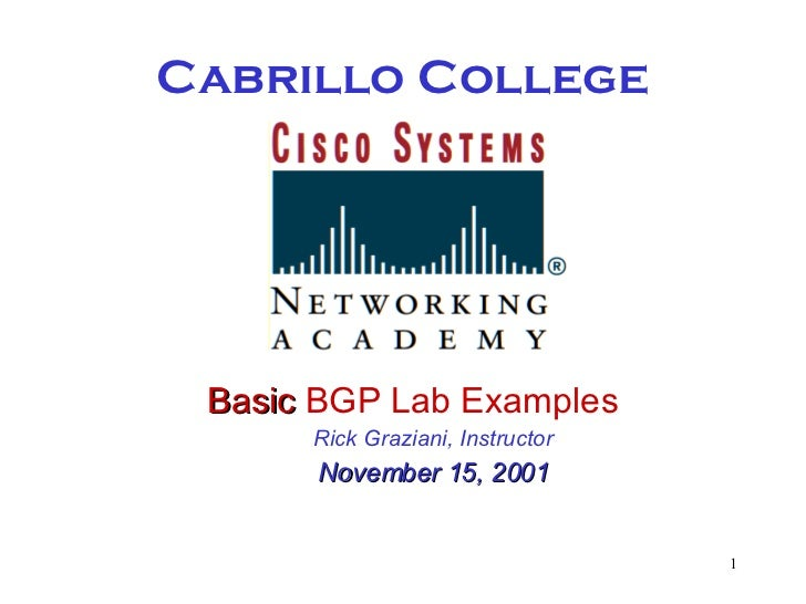 Cabrillo College <ul><li>Basic  BGP Lab Examples </li></ul><ul><ul><li>Rick Graziani, Instructor </li></ul></ul><ul><ul><l...