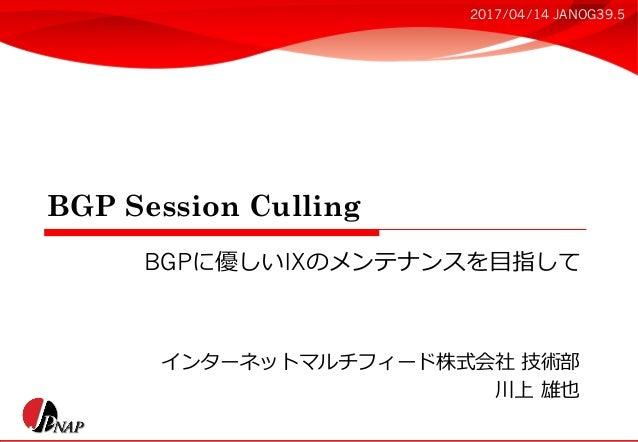 BGP Session Culling インターネットマルチフィード株式会社 技術部 川上 雄也 BGPに優しいIXのメンテナンスを⽬指して 2017/04/14 JANOG39.5