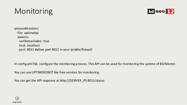 Monitoring In config.yml file, configure the monitoring process. This API can be used for monitoring the uptime of BGPaler...