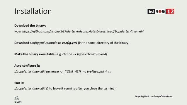Installation Download the binary: wget https://github.com/nttgin/BGPalerter/releases/latest/download/bgpalerter-linux-x64 ...