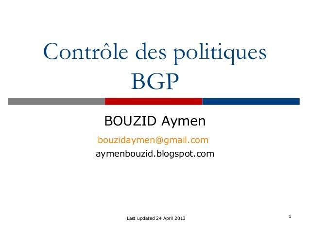 Contrôle des politiques BGP BOUZID Aymen bouzidaymen@gmail.com aymenbouzid.blogspot.com 1Last updated 24 April 2013