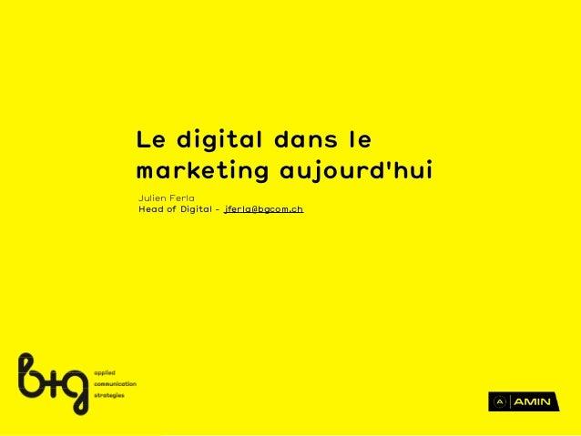 Le digital dans lemarketing aujourdhuiJulien FerlaHead of Digital - jferla@bgcom.ch