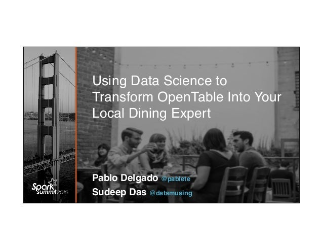 Using Data Science to Transform OpenTable Into Your Local Dining Expert Pablo Delgado @pablete Sudeep Das @datamusing