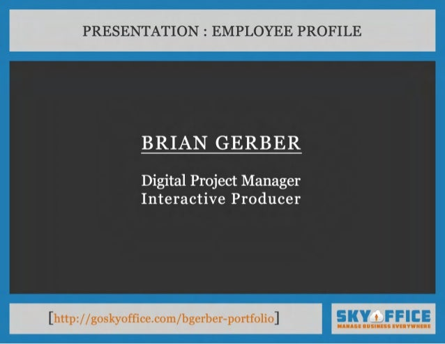 PRESENTATION : EMPLOYEE PROFILE  BR IAN G ERBER  Digital Project Manager Interactive Producer  [http://goskyoffice.com/bge...