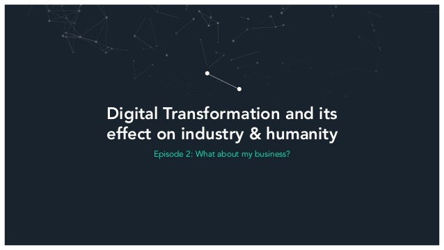 Digital Transformation and its effect on industry & humanity Episode 2: What about my business?
