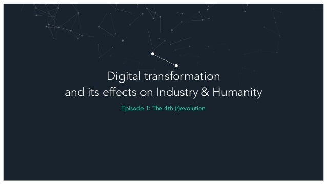 Digital transformation and its effects on Industry & Humanity Episode 1: The 4th (r)evolution