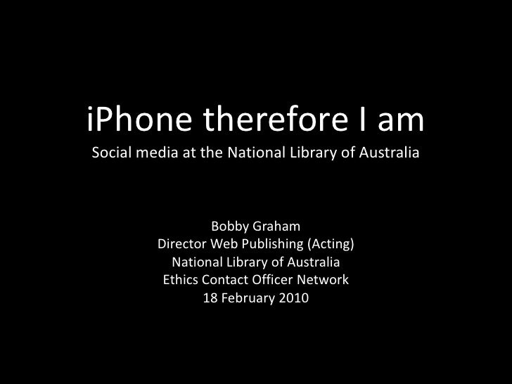 iPhone therefore I amSocial media at the National Library of Australia<br />Bobby Graham<br />Director Web Publishing (Act...