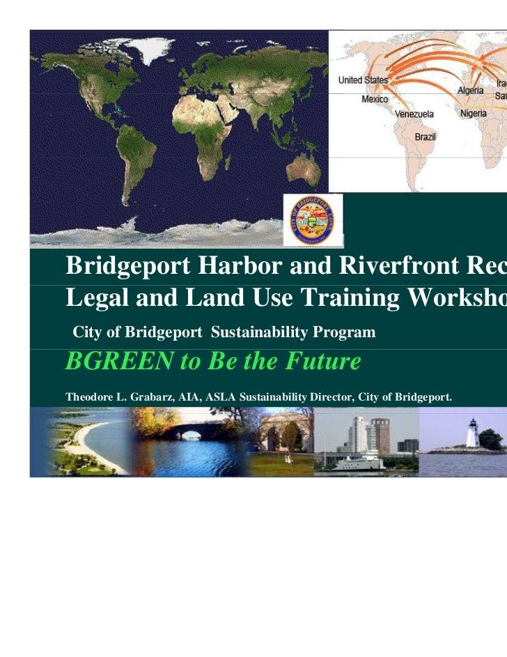 Bridgeport Harbor and Riverfront RecaptureLegal and Land Use Training Workshop City of Bridgeport Sustainability ProgramBG...