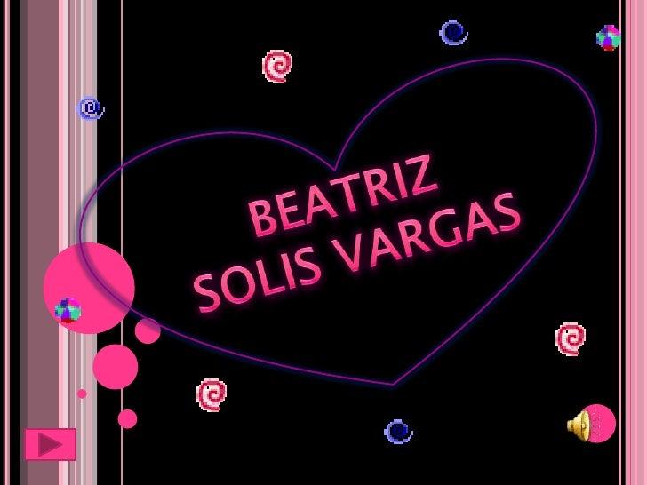 Mi nombre es  Beatriz Solís V.  Naci el día 26 de  diciembre de 1988  en Tulancingo Hgo.  Mis padres José A.  Solís Ortiz....