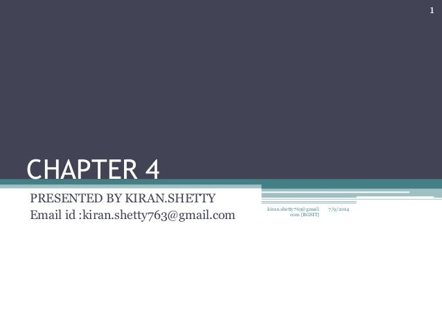 CHAPTER 4 PRESENTED BY KIRAN.SHETTY Email id :kiran.shetty763@gmail.com 7/9/2014 1 kiran.shetty763@gmail. com {BGSIT}