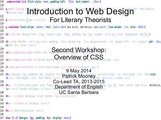 Introduction to Web Design For Literary Theorists Second Workshop: Overview of CSS 9 May 2014 Patrick Mooney Co-Lead TA, 2...