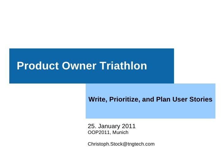 Product Owner Triathlon            Write, Prioritize, and Plan User Stories            25. January 2011            OOP2011...