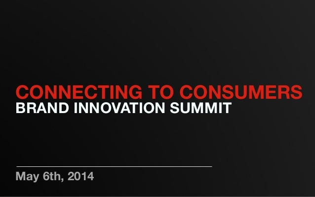 May 6th, 2014 CONNECTING TO CONSUMERS BRAND INNOVATION SUMMIT