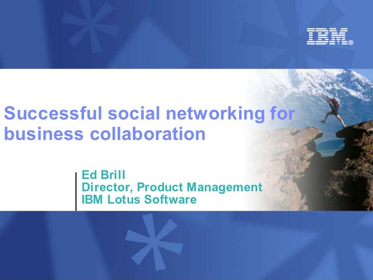 Successful social networking for business collaboration          Ed Brill         Director, Product Management         IBM...