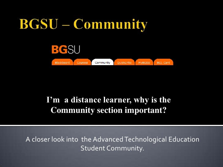 BGSU – Community<br />I'm  a distance learner, why is the Community section important?<br />A closer look into  the Advanc...