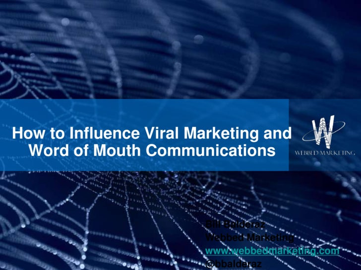 How to Influence Viral Marketing and Word of Mouth Communications<br />Bill Balderaz<br />Webbed Marketing<br />www.webbed...