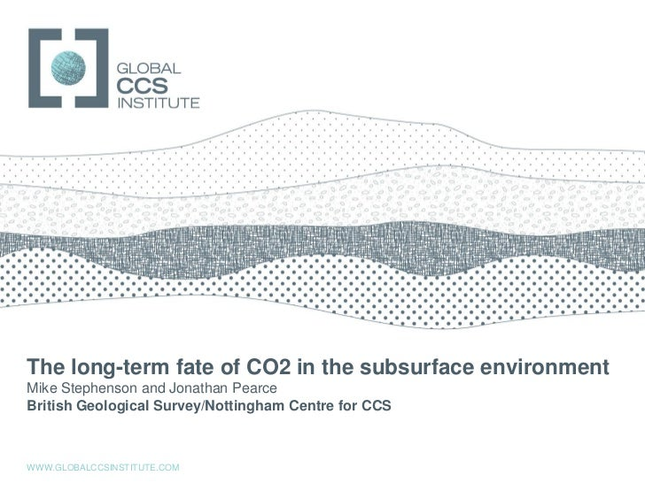 GLOBAL CCS INSTITUTEThe long-term fate of CO2 in the subsurface environmentMike Stephenson and Jonathan PearceBritish Geol...