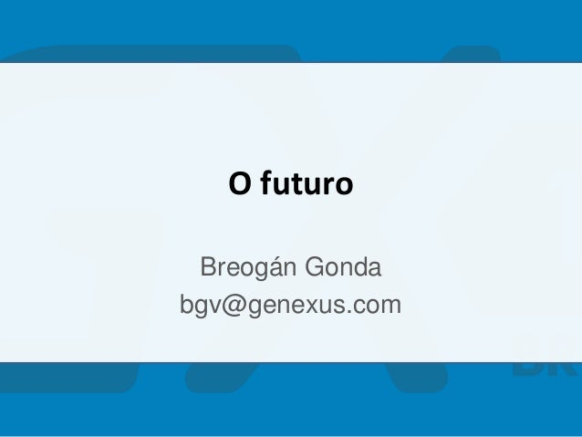 O futuro Breogán Gonda bgv@genexus.com