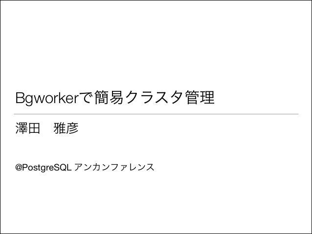 Bgworkerで簡易クラスタ管理 澤田雅彦  ! !  @PostgreSQL アンカンファレンス