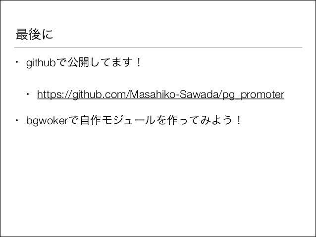 最後に •  githubで公開してます! •  •  https://github.com/Masahiko-Sawada/pg_promoter  bgwokerで自作モジュールを作ってみよう!