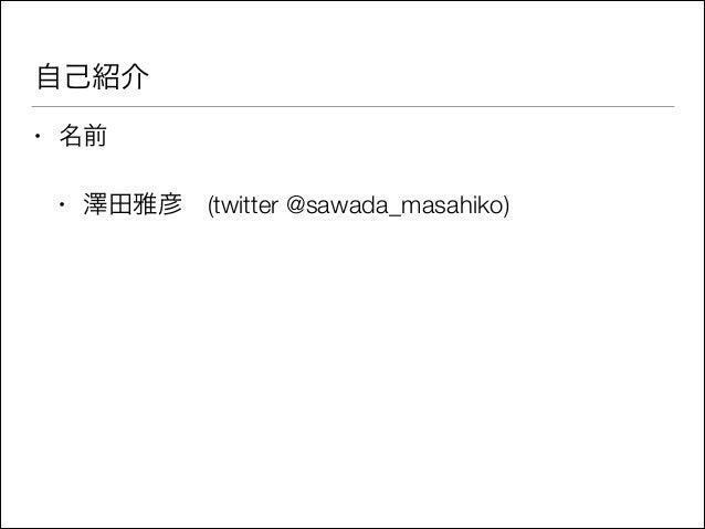 自己紹介 •  名前 •  澤田雅彦(twitter @sawada_masahiko)