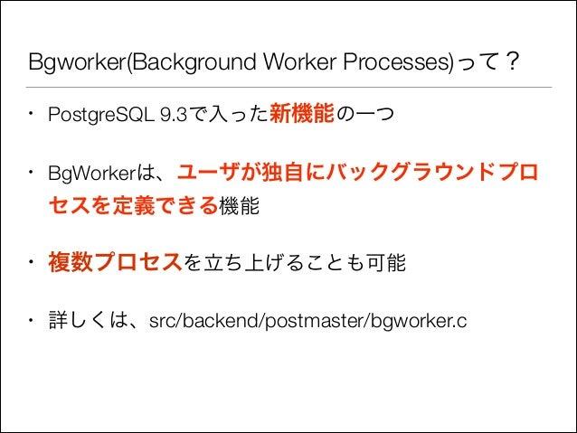 Bgworker(Background Worker Processes)って? •  PostgreSQL 9.3で入った新機能の一つ  •  BgWorkerは、ユーザが独自にバックグラウンドプロ  セスを定義できる機能 •  複数プロセス...