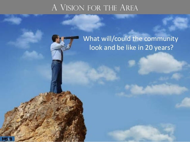 What will/could the community look and be like in 20 years? MS B& A VISION FOR THE AREA
