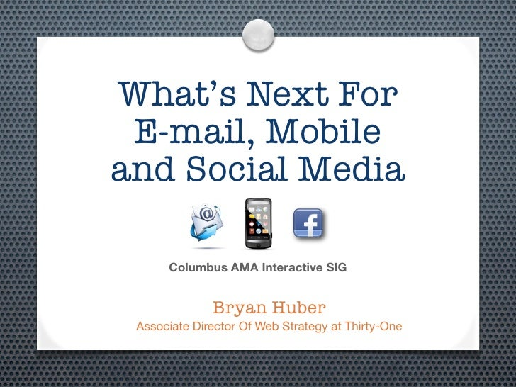 What's Next For E-mail, Mobileand Social Media      Columbus AMA Interactive SIG              Bryan Huber Associate Direct...