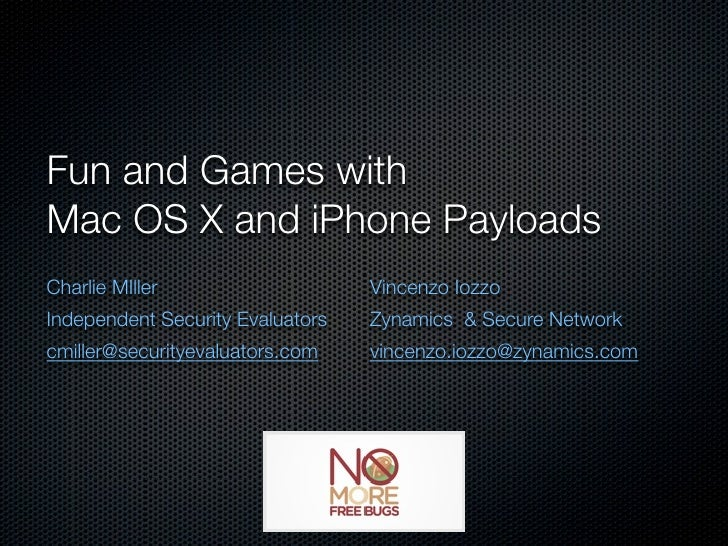 Fun and Games with Mac OS X and iPhone Payloads Charlie MIller                    Vincenzo Iozzo Independent Security Eval...