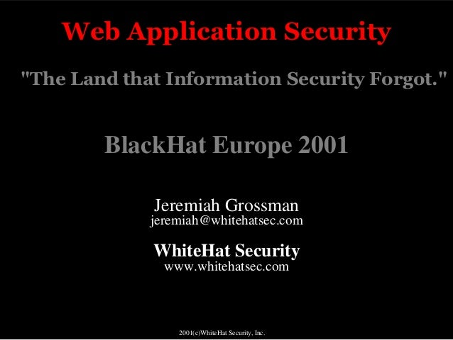 """Web Application Security""""The Land that Information Security Forgot.""""        BlackHat Europe 2001             Jeremiah Gros..."""