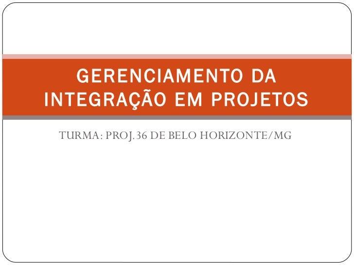 GERENCIAMENTO DAINTEGRAÇÃO EM PROJETOS TURMA: PROJ.36 DE BELO HORIZONTE/MG