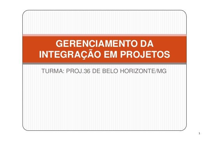 GERENCIAMENTO DAINTEGRAÇÃO EM PROJETOSTURMA: PROJ.36 DE BELO HORIZONTE/MG                                      1