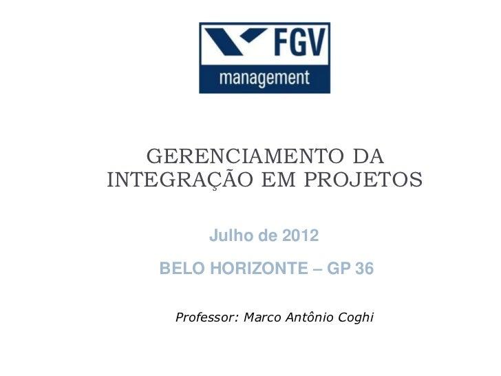 GERENCIAMENTO DAINTEGRAÇÃO EM PROJETOS         Julho de 2012   BELO HORIZONTE – GP 36    Professor: Marco Antônio Coghi