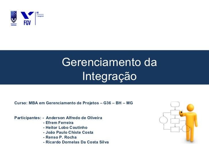 Gerenciamento da                           IntegraçãoCurso: MBA em Gerenciamento de Projetos – G36 – BH – MGParticipantes:...