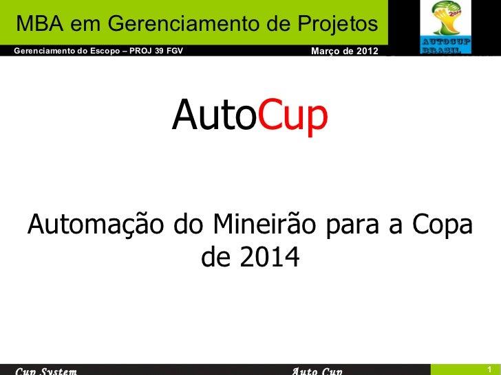 Março de 2012 Gerenciamento do Escopo – PROJ 39 FGV MBA em Gerenciamento de Projetos Cup System Auto Cup Auto Cup Automaçã...