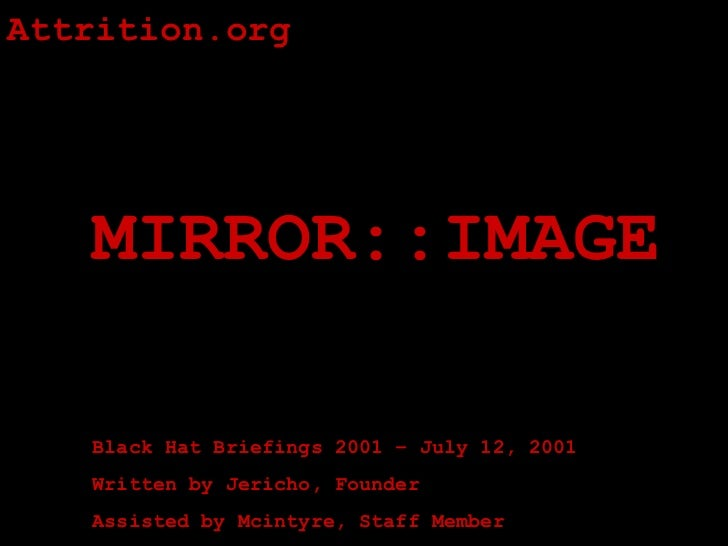 Attrition.org   MIRROR::IMAGE   Black Hat Briefings 2001 – July 12, 2001   Written by Jericho, Founder   Assisted by Mcint...