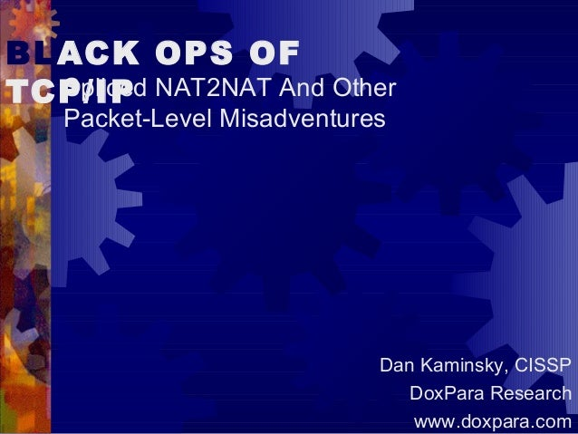 BLACK OPS OF TCP/IPSpliced NAT2NAT And Other Packet-Level Misadventures Dan Kaminsky, CISSP DoxPara Research www.doxpara.c...