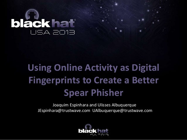 Using Online Activity as Digital Fingerprints to Create a Better Spear Phisher Joaquim Espinhara and Ulisses Albuquerque J...