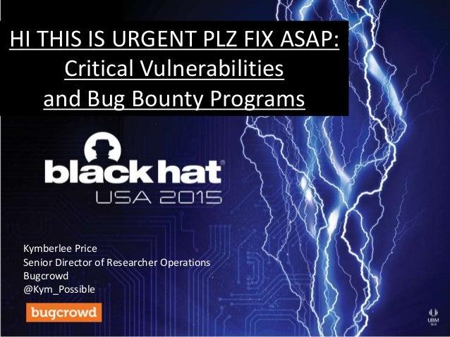 HI THIS IS URGENT PLZ FIX ASAP: Critical Vulnerabilities and Bug Bounty Programs Kymberlee Price Senior Director of Resear...