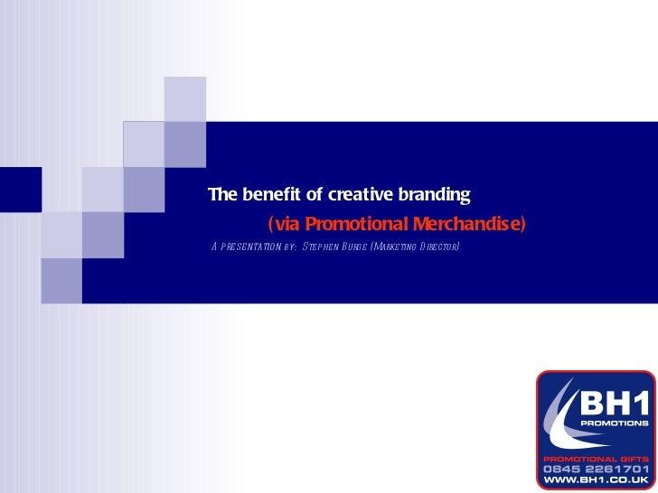 The benefit of creative branding A  presentation  by:  Stephen Burge (Marketing Director) (via Promotional Merchandise)