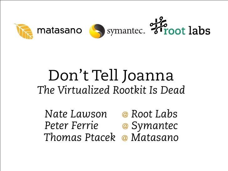 Don't Tell Joanna The Virtualized Rootkit Is Dead   Nate Lawson     @   Root Labs  Peter Ferrie    @   Symantec  Thomas Pt...
