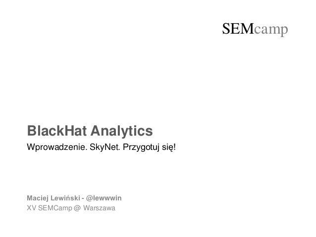 @lewwwinSEMcamp SEMcamp BlackHat Analytics Wprowadzenie. SkyNet. Przygotuj się! Maciej Lewiński - @lewwwin XV SEMCamp @ Wa...