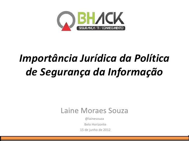 Importância Jurídica da Política de Segurança da Informação        Laine Moraes Souza                @lainesouza          ...